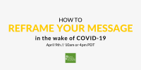 How to reframe your message in the wake of COVID-19. April 9, 10am or 4pm PDT